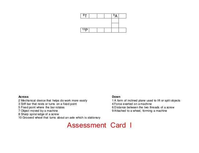 Assessment Card I 8T 9A 10P Across 2 Mechanical device that helps do work more easily 3 Stiff bar that rests or turns on a...