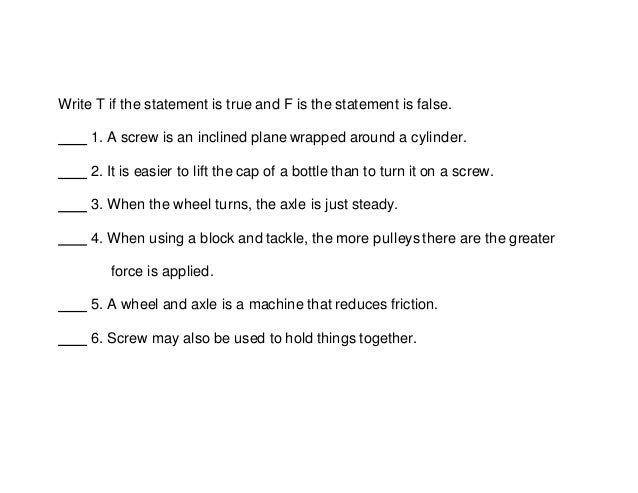 Write T if the statement is true and F is the statement is false. 1. A screw is an inclined plane wrapped around a cylinde...