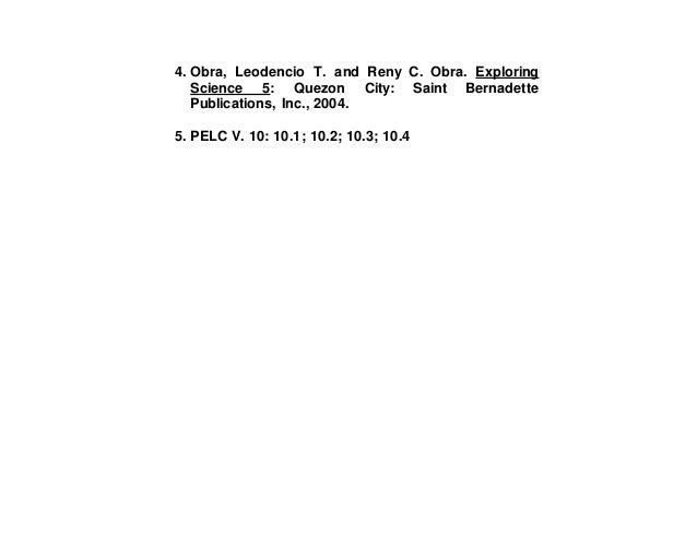 4. Obra, Leodencio T. and Reny C. Obra. Exploring Science 5: Quezon City: Saint Bernadette Publications, Inc., 2004. 5. PE...