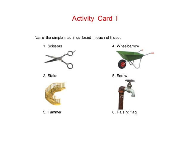 Activity Card I Name the simple machines found in each of these. 1. Scissors 4. Wheelbarrow 2. Stairs 5. Screw 3. Hammer 6...