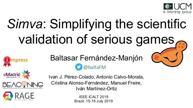 Simva: Simplifying the scientific validation of serious games Baltasar Fernández-Manjón Ivan J. Pérez-Colado, Antonio Calv...