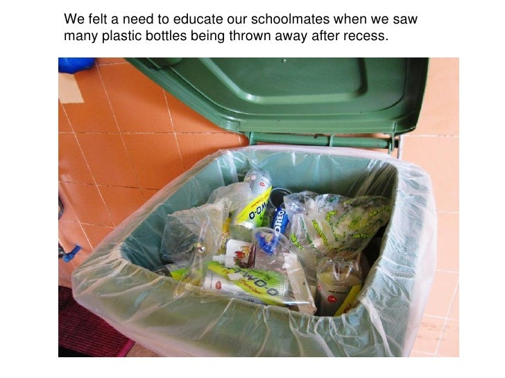 We felt a need to educate our schoolmates when we sawmany plastic bottles being thrown away after recess.
