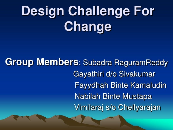 Design Challenge For         ChangeGroup Members: Subadra RaguramReddy              Gayathiri d/o Sivakumar              F...