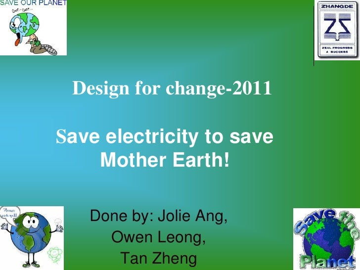 Design for change-2011Save electricity to save    Mother Earth!   Done by: Jolie Ang,     Owen Leong,      Tan Zheng