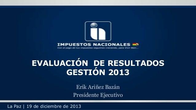 EVALUACIÓN DE RESULTADOS GESTIÓN 2013 Erik Ariñez Bazán Presidente Ejecutivo La Paz | 19 de diciembre de 2013