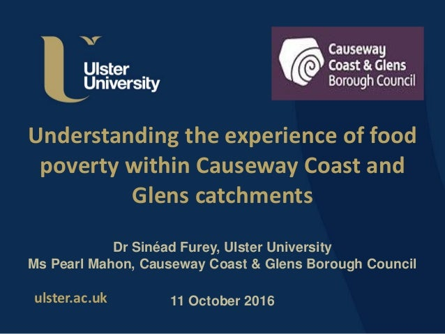 ulster.ac.uk Understanding the experience of food poverty within Causeway Coast and Glens catchments Dr Sinéad Furey, Ulst...