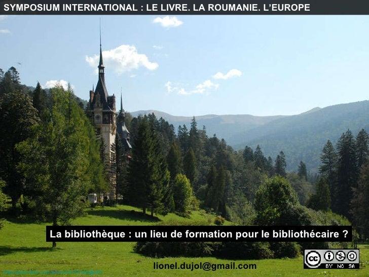 http:// www.flickr.com /photos/8155146@N03   SYMPOSIUM INTERNATIONAL : LE LIVRE. LA ROUMANIE. L'EUROPE La bibliothèque : u...