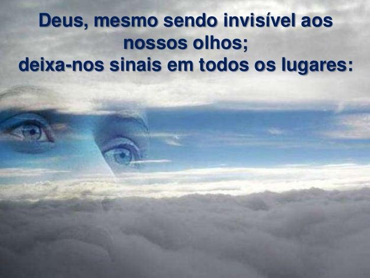 Deus, mesmo sendo invisível aos            nossos olhos;deixa-nos sinais em todos os lugares: