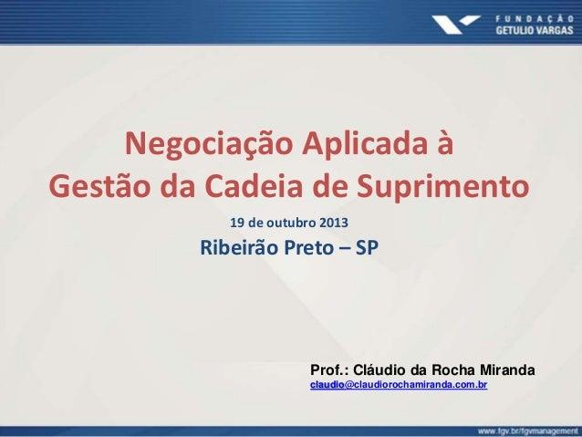 Negociação Aplicada à Gestão da Cadeia de Suprimento 19 de outubro 2013 Ribeirão Preto – SP Prof.: Cláudio da Rocha Mirand...