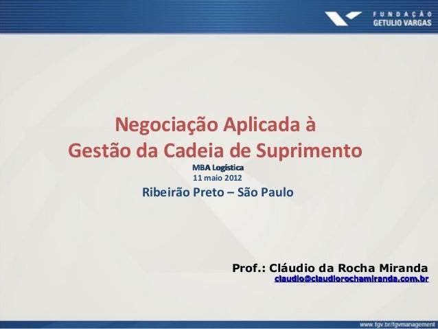Negociação Aplicada à Gestão da Cadeia de Suprimento MBA LogísticaMBA Logística 11 maio 2012 Ribeirão Preto – São Paulo Pr...