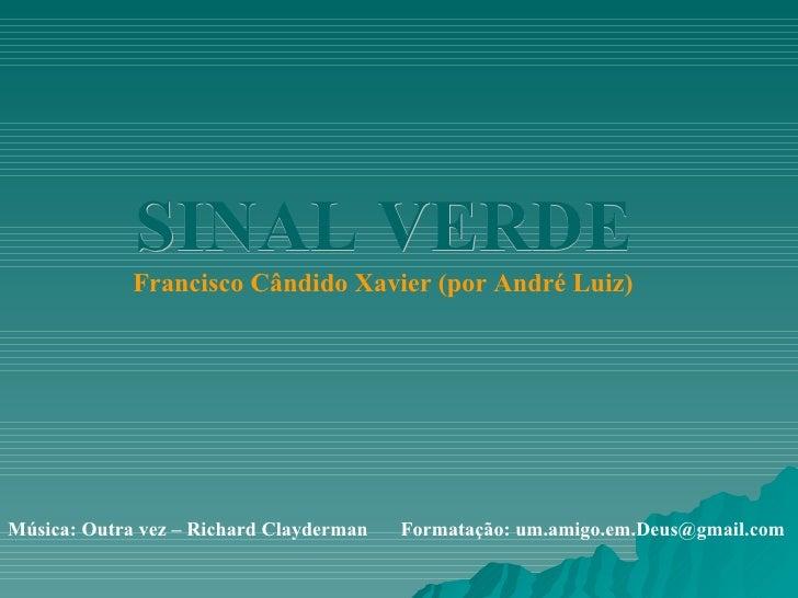 SINAL VERDE Francisco Cândido Xavier (por André Luiz) Música: Outra vez – Richard Clayderman   Formatação: um.amigo.em.Deu...
