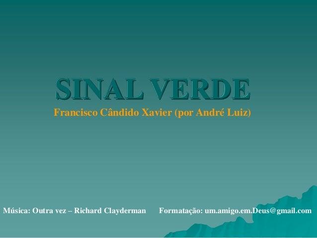 SINAL VERDE             Francisco Cândido Xavier (por André Luiz)Música: Outra vez – Richard Clayderman   Formatação: um.a...