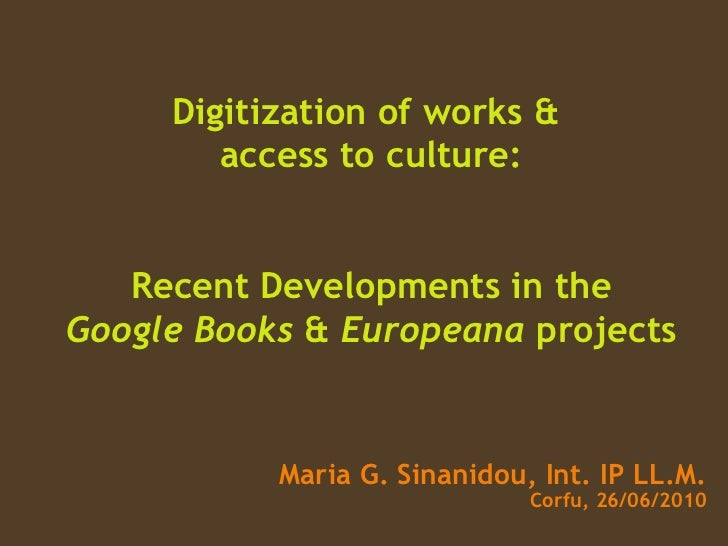 Digitization of works &  access to culture: Recent Developments in the Google   Books   &  Europeana  projects Maria G. Si...