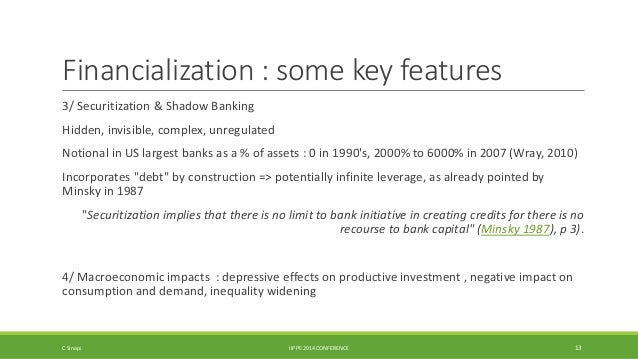 Financialization : some key features  3/ Securitization & Shadow Banking  Hidden, invisible, complex, unregulated  Notiona...