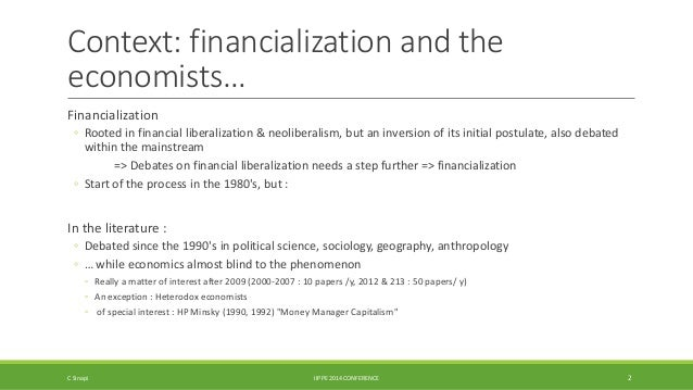 Context: financialization and the  economists…  Financialization  ◦ Rooted in financial liberalization & neoliberalism, bu...