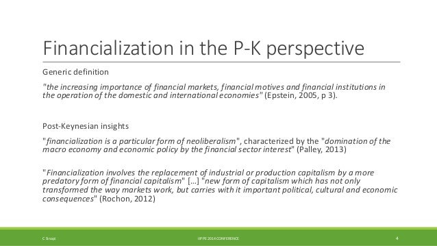 """Financialization in the P-K perspective  Generic definition  """"the increasing importance of financial markets, financial mo..."""