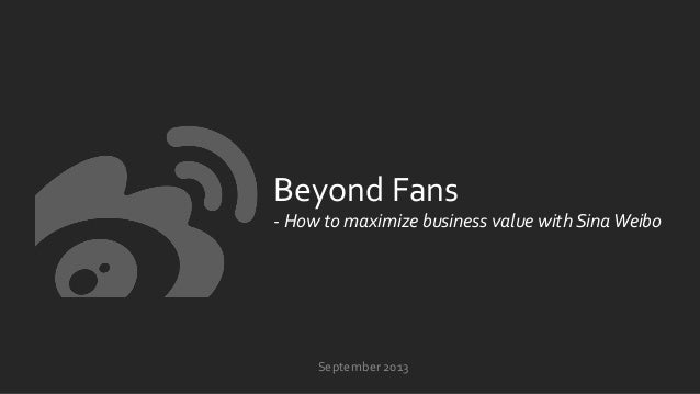 Beyond  Fans   -‐  How  to  maximize  business  value  with  Sina  Weibo   Septemb...