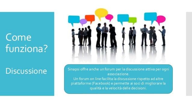 Come funziona? Discussione Sinapsi offre anche un forum per la discussione attiva per ogni associazione. Un forum on line ...