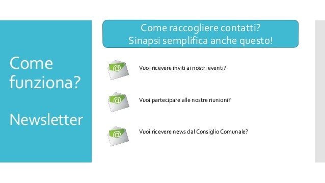 Come funziona? Newsletter Come raccogliere contatti? Sinapsi semplifica anche questo! Vuoi ricevere inviti ai nostri event...