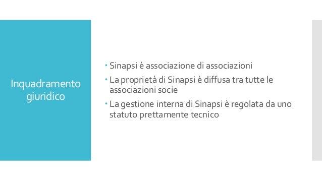 Inquadramento giuridico  Sinapsi è associazione di associazioni  La proprietà di Sinapsi è diffusa tra tutte le associaz...