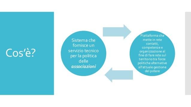 Cos'è? Sistema che fornisce un servizio tecnico per la politica delle associazioni Piattaforma che mette in rete contatti,...