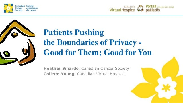 Patients Pushing the Boundaries of Privacy - Good for Them; Good for You Heather Sinardo, Canadian Cancer Society Colleen ...