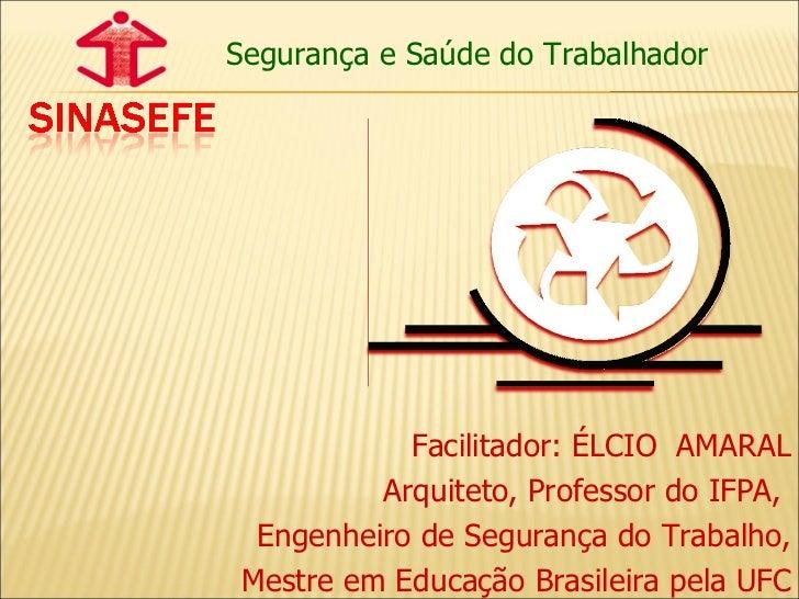 Segurança e Saúde do Trabalhador Facilitador: ÉLCIO  AMARAL Arquiteto, Professor do IFPA,  Engenheiro de Segurança do Trab...
