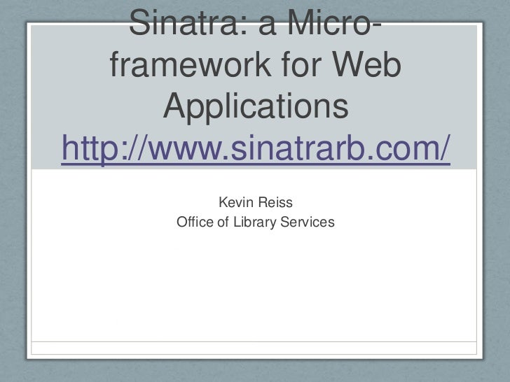 Sinatra: a Micro-framework for Web Applicationshttp://www.sinatrarb.com/<br />Kevin Reiss<br />Office of Library Services<...