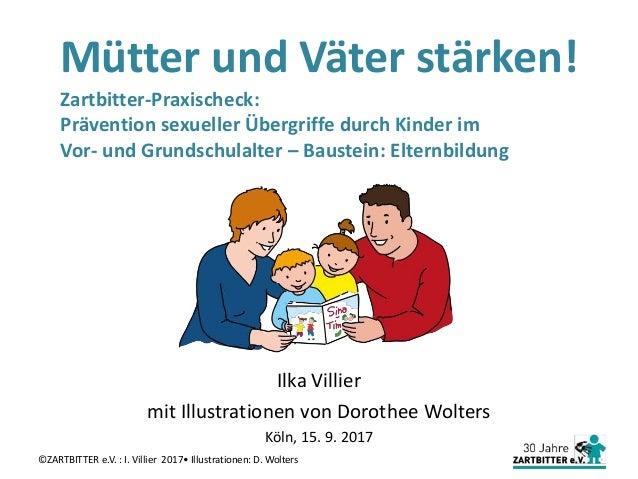 Mütter und Väter stärken! Ilka Villier mit Illustrationen von Dorothee Wolters Köln, 15. 9. 2017 ©ZARTBITTER e.V. : I. Vil...