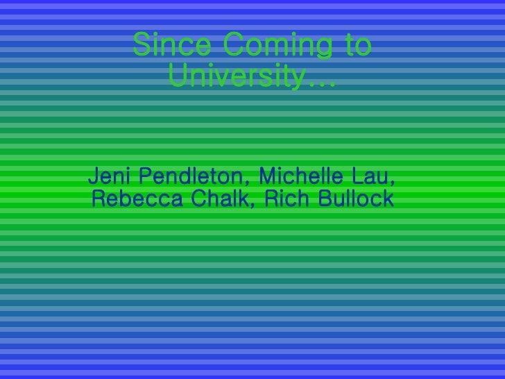 Since Coming to University... Jeni Pendleton, Michelle Lau, Rebecca Chalk, Rich Bullock