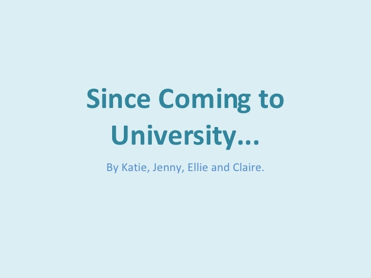 Since Coming to University... By Katie, Jenny, Ellie and Claire.