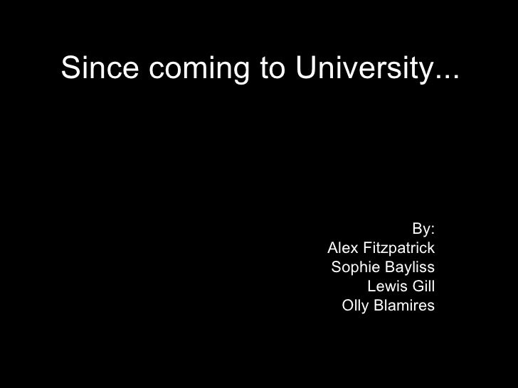 Since coming to University... By: Alex Fitzpatrick Sophie Bayliss Lewis Gill Olly Blamires