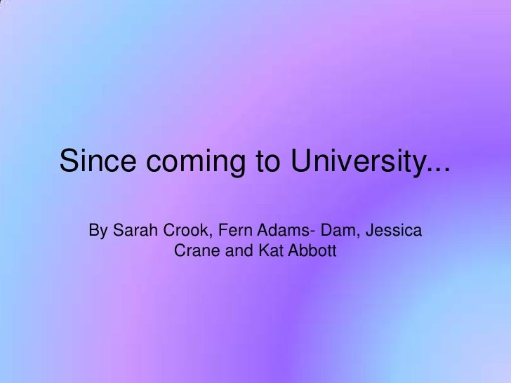 Since coming to University...<br />By Sarah Crook, Fern Adams- Dam, Jessica Crane and Kat Abbott<br />