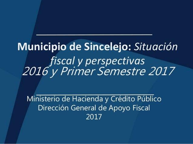 Municipio de Sincelejo: Situación fiscal y perspectivas 2016 y Primer Semestre 2017 Ministerio de Hacienda y Crédito Públi...