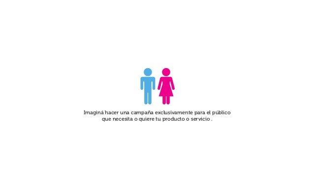 Imaginá hacer una campaña exclusivamente para el público que necesita o quiere tu producto o servicio .