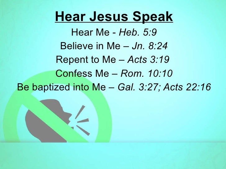Hear Jesus Speak Hear Me -  Heb. 5:9 Believe in Me –  Jn. 8:24 Repent to Me –  Acts 3:19  Confess Me –  Rom. 10:10 Be bapt...