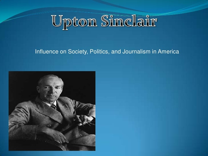 Upton Sinclair<br />Influence on Society, Politics, and Journalism in America<br />