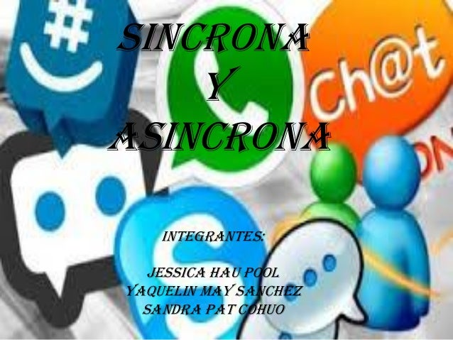 SINCRONA Y ASINCRONA integrantes: jessica hau pool yaquelin may sanchez sandra pat cohuo