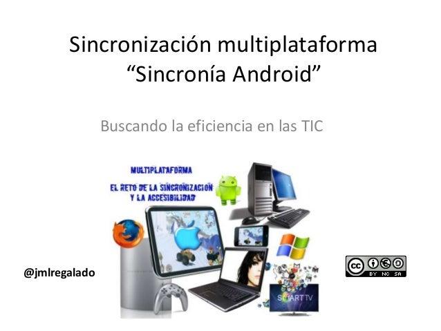 """Sincronización multiplataforma """"Sincronía Android"""" Buscando la eficiencia en las TIC  @jmlregalado"""