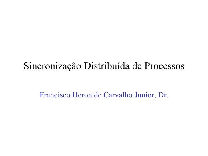 Sincronização Distribuída de Processos Francisco Heron de Carvalho Junior, Dr.