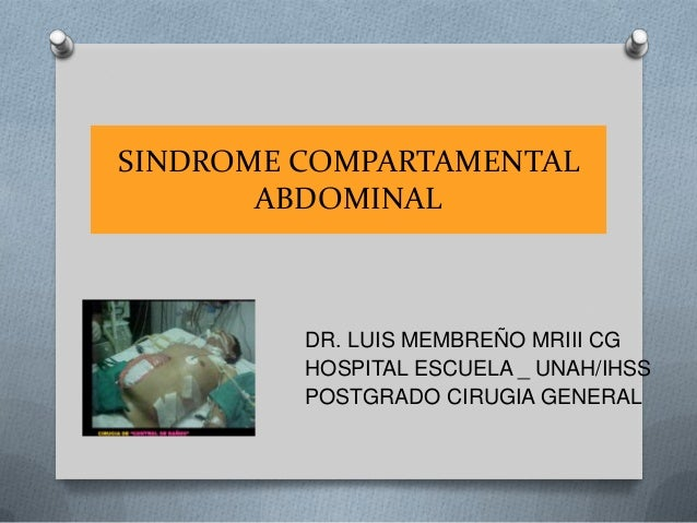 DR. LUIS MEMBREÑO MRIII CGHOSPITAL ESCUELA _ UNAH/IHSSPOSTGRADO CIRUGIA GENERALSINDROME COMPARTAMENTALABDOMINAL