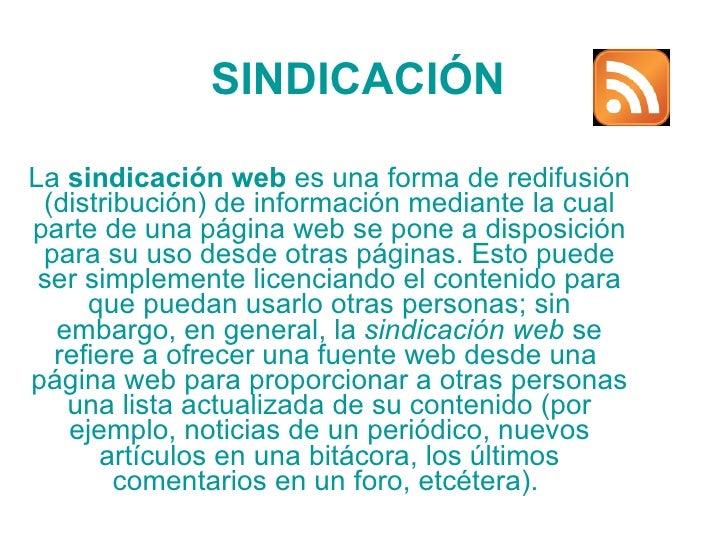 SINDICACIÓN La  sindicación web  es una forma de  redifusión  (distribución) de información mediante la cual parte de una ...