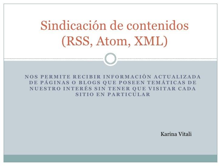Sindicación de contenidos       (RSS, Atom, XML)  NOS PERMITE RECIBIR INFORMACIÓN ACTUALIZADA  DE PÁGINAS O BLOGS QUE POSE...