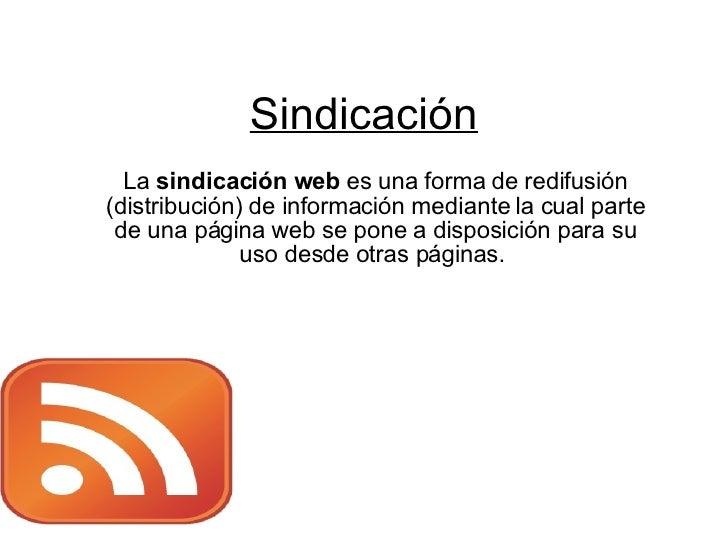 Sindicación   La sindicación web es una forma de redifusión (distribución) de información mediante la cual parte  de una p...