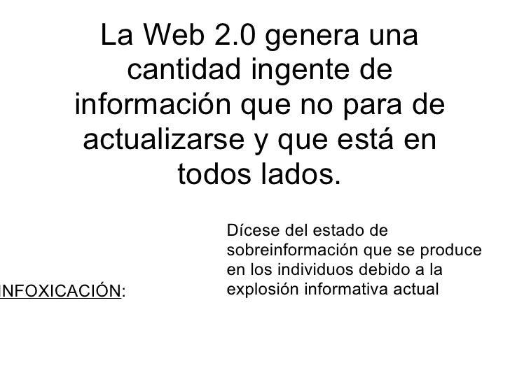 La Web 2.0 genera una cantidad ingente de información que no para de actualizarse y que está en todos lados. Dícese del es...