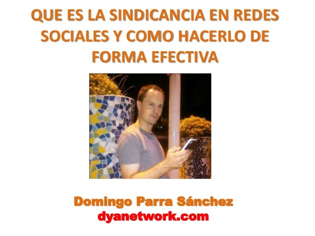 QUE ES LA SINDICANCIA EN REDES  SOCIALES Y COMO HACERLO DE  FORMA EFECTIVA  Domingo Parra Sánchez  dyanetwork.com