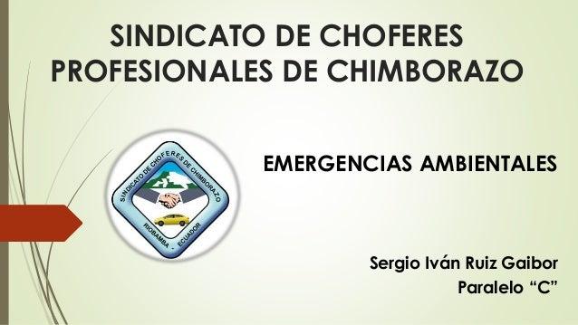 """SINDICATO DE CHOFERES PROFESIONALES DE CHIMBORAZO EMERGENCIAS AMBIENTALES Sergio Iván Ruiz Gaibor Paralelo """"C"""""""