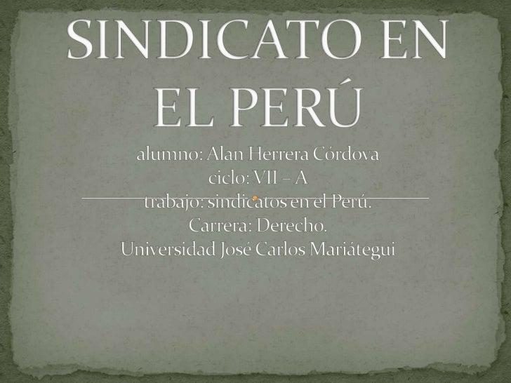 SINDICATO EN EL PERÚalumno: Alan Herrera Córdovaciclo: VII – Atrabajo: sindicatos en el Perú.Carrera: Derecho.Universidad ...