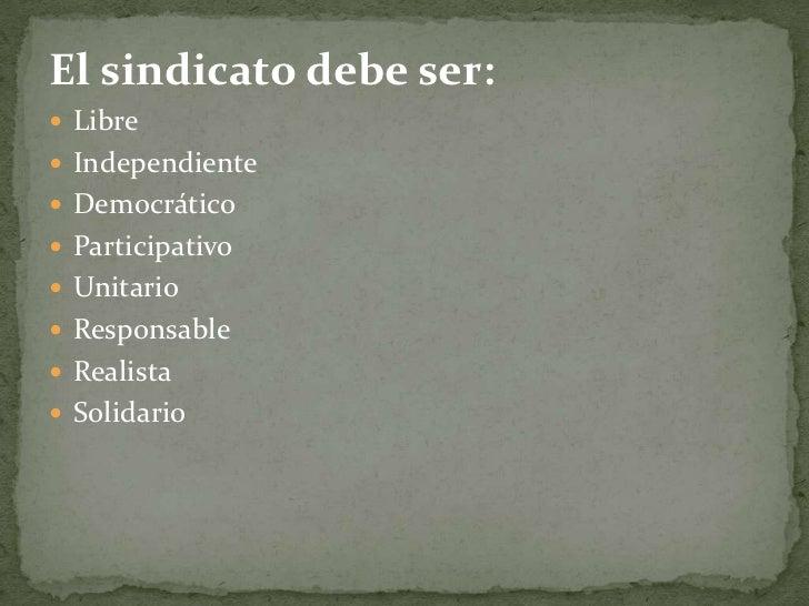 El sindicato debe ser:<br />Libre<br />Independiente<br />Democrático<br />Participativo<br />Unitario<br />Responsable<br...