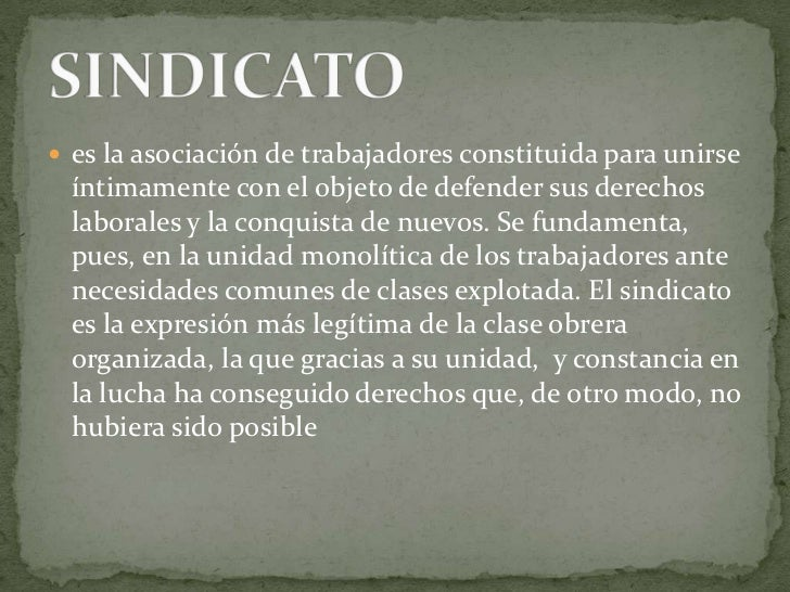 es la asociación de trabajadores constituida para unirse íntimamente con el objeto de defender sus derechos laborales y la...